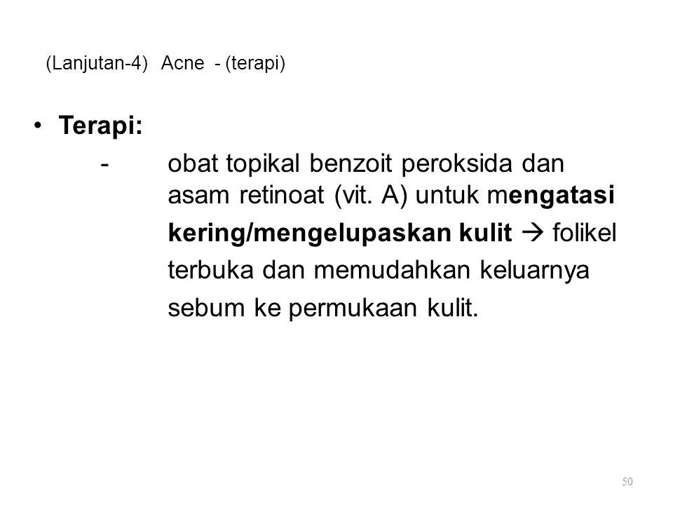 (Lanjutan-4) Acne - (terapi) Terapi: -obat topikal benzoit peroksida dan asam retinoat (vit. A) untuk mengatasi kering/mengelupaskan kulit  folikel t