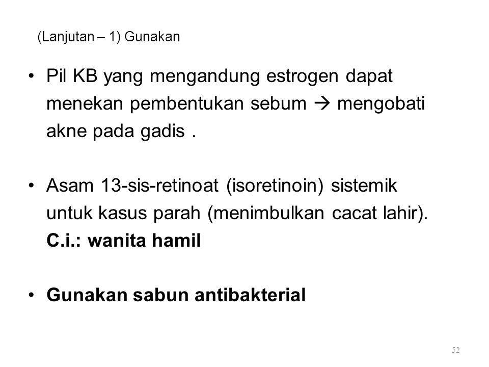 (Lanjutan – 1) Gunakan Pil KB yang mengandung estrogen dapat menekan pembentukan sebum  mengobati akne pada gadis. Asam 13-sis-retinoat (isoretinoin)