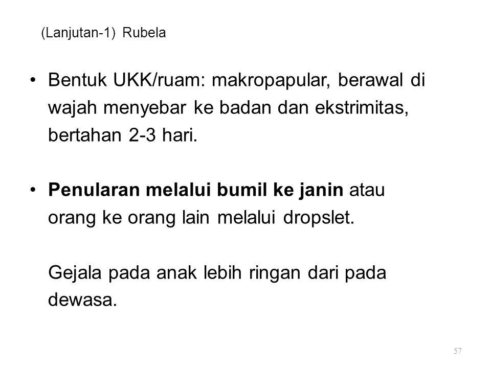 (Lanjutan-1) Rubela Bentuk UKK/ruam: makropapular, berawal di wajah menyebar ke badan dan ekstrimitas, bertahan 2-3 hari. Penularan melalui bumil ke j