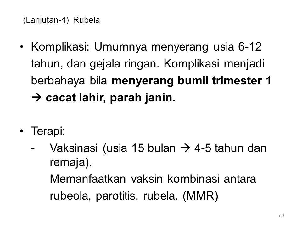 (Lanjutan-4) Rubela Komplikasi: Umumnya menyerang usia 6-12 tahun, dan gejala ringan. Komplikasi menjadi berbahaya bila menyerang bumil trimester 1 