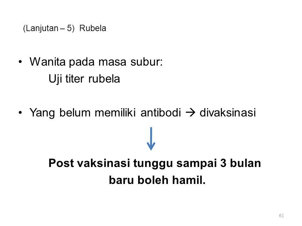 (Lanjutan – 5) Rubela Wanita pada masa subur: Uji titer rubela Yang belum memiliki antibodi  divaksinasi Post vaksinasi tunggu sampai 3 bulan baru bo