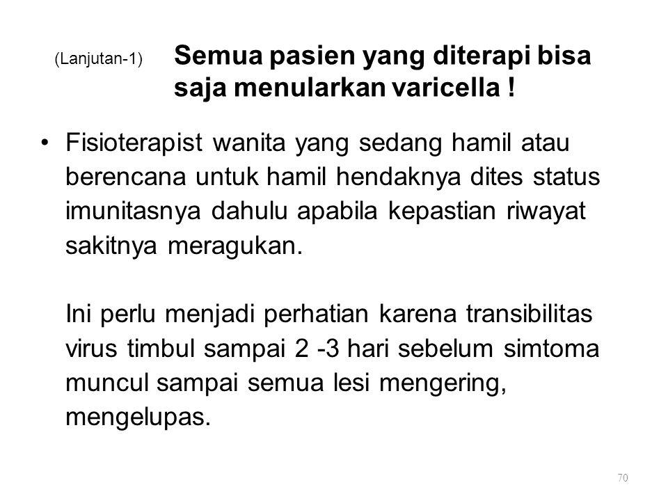 (Lanjutan-1) Semua pasien yang diterapi bisa saja menularkan varicella ! Fisioterapist wanita yang sedang hamil atau berencana untuk hamil hendaknya d