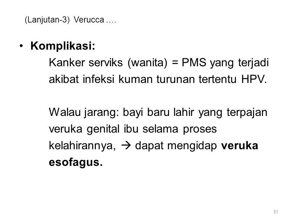 (Lanjutan-3) Verucca …. Komplikasi: Kanker serviks (wanita) = PMS yang terjadi akibat infeksi kuman turunan tertentu HPV. Walau jarang: bayi baru lahi