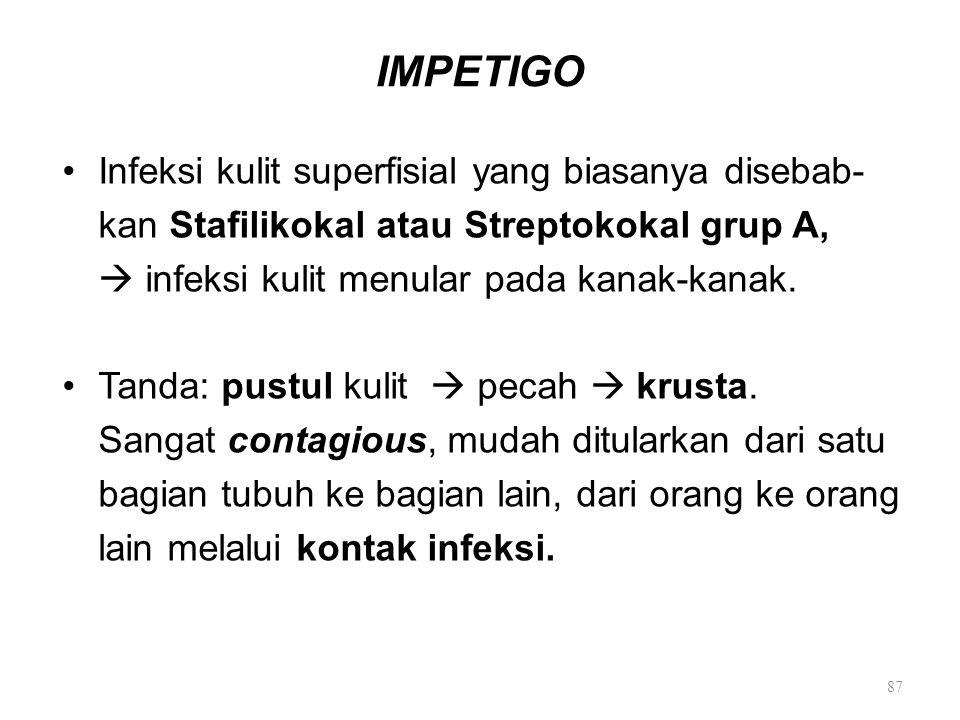 IMPETIGO Infeksi kulit superfisial yang biasanya disebab- kan Stafilikokal atau Streptokokal grup A,  infeksi kulit menular pada kanak-kanak. Tanda:
