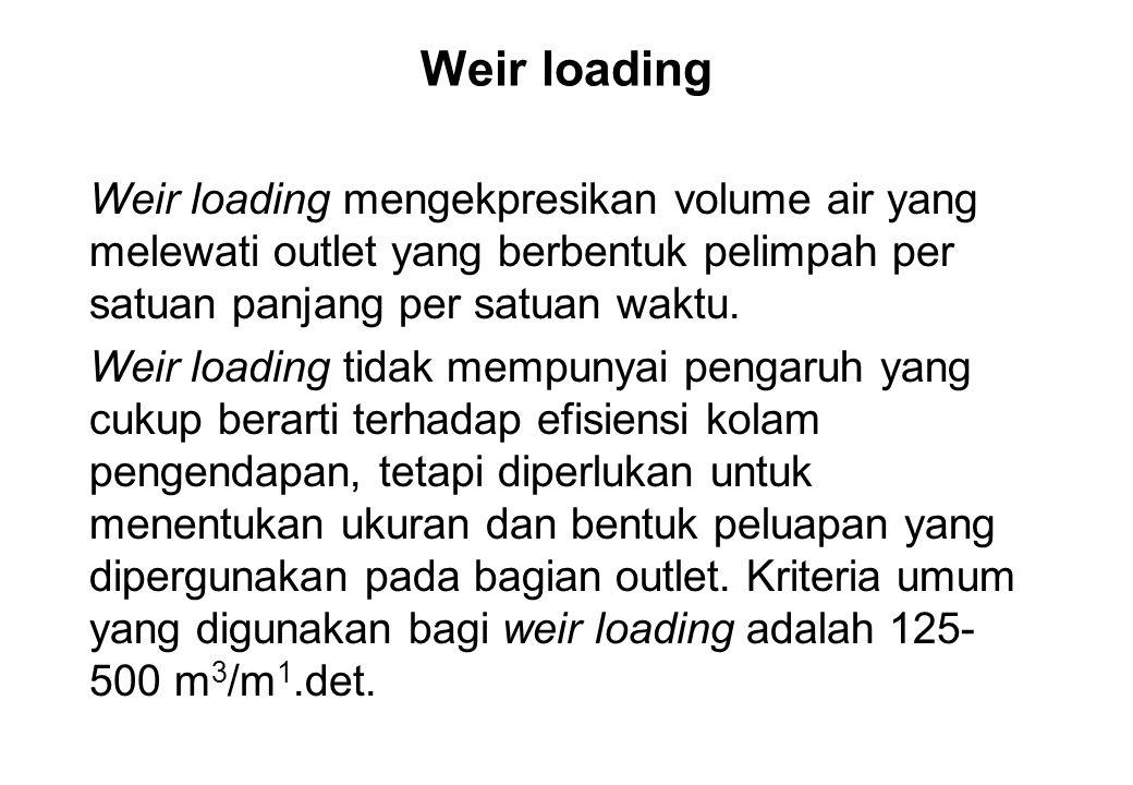 Weir loading Weir loading mengekpresikan volume air yang melewati outlet yang berbentuk pelimpah per satuan panjang per satuan waktu. Weir loading tid