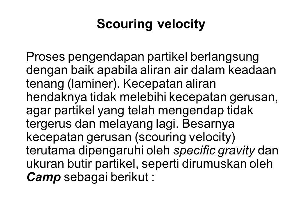 Scouring velocity Proses pengendapan partikel berlangsung dengan baik apabila aliran air dalam keadaan tenang (laminer). Kecepatan aliran hendaknya ti