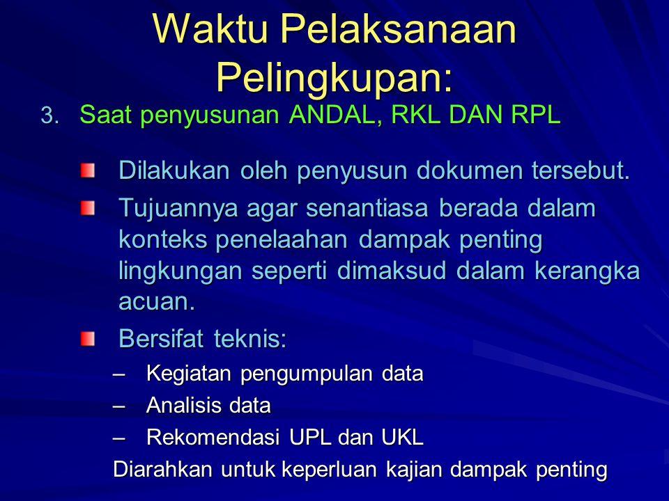 Waktu Pelaksanaan Pelingkupan: 3. Saat penyusunan ANDAL, RKL DAN RPL Dilakukan oleh penyusun dokumen tersebut. Tujuannya agar senantiasa berada dalam