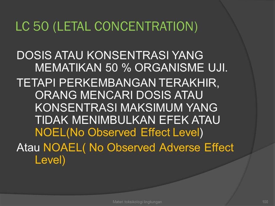 LC 50 (LETAL CONCENTRATION) DOSIS ATAU KONSENTRASI YANG MEMATIKAN 50 % ORGANISME UJI. TETAPI PERKEMBANGAN TERAKHIR, ORANG MENCARI DOSIS ATAU KONSENTRA