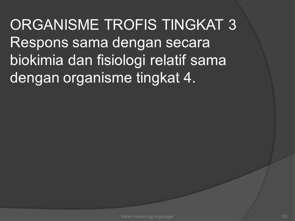 103 ORGANISME TROFIS TINGKAT 3 Respons sama dengan secara biokimia dan fisiologi relatif sama dengan organisme tingkat 4.