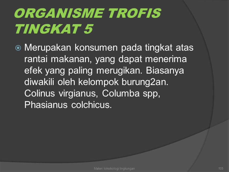 ORGANISME TROFIS TINGKAT 5  Merupakan konsumen pada tingkat atas rantai makanan, yang dapat menerima efek yang paling merugikan. Biasanya diwakili ol