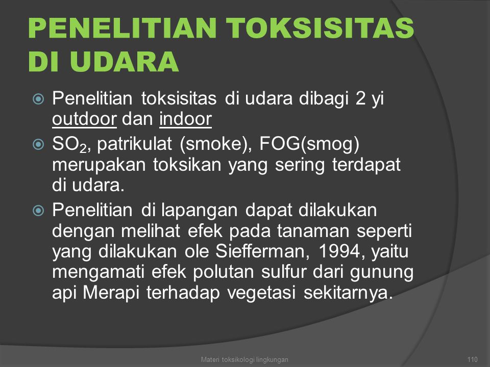 PENELITIAN TOKSISITAS DI UDARA  Penelitian toksisitas di udara dibagi 2 yi outdoor dan indoor  SO 2, patrikulat (smoke), FOG(smog) merupakan toksikan yang sering terdapat di udara.