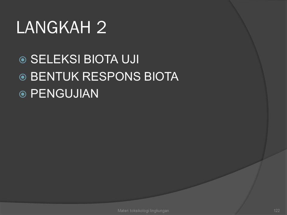 LANGKAH 2  SELEKSI BIOTA UJI  BENTUK RESPONS BIOTA  PENGUJIAN Materi toksikologi lingkungan122