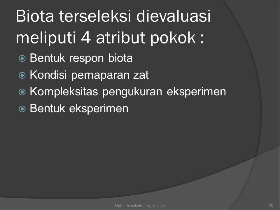Biota terseleksi dievaluasi meliputi 4 atribut pokok :  Bentuk respon biota  Kondisi pemaparan zat  Kompleksitas pengukuran eksperimen  Bentuk eksperimen Materi toksikologi lingkungan128