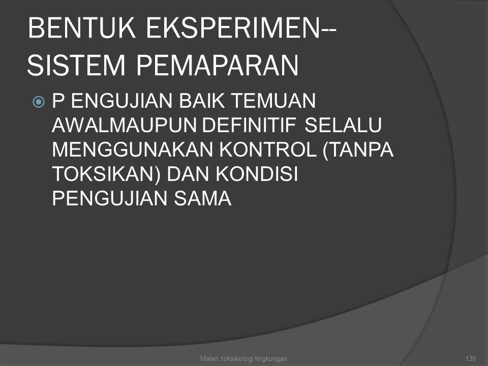 BENTUK EKSPERIMEN-- SISTEM PEMAPARAN  P ENGUJIAN BAIK TEMUAN AWALMAUPUN DEFINITIF SELALU MENGGUNAKAN KONTROL (TANPA TOKSIKAN) DAN KONDISI PENGUJIAN SAMA Materi toksikologi lingkungan130