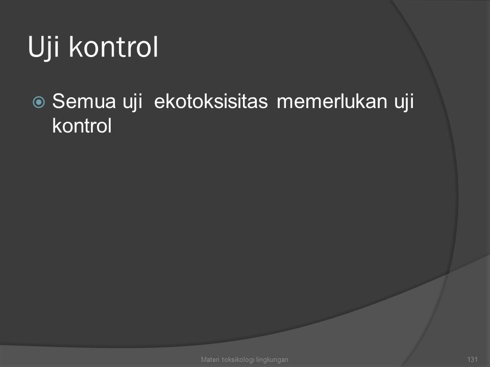 Uji kontrol  Semua uji ekotoksisitas memerlukan uji kontrol Materi toksikologi lingkungan131