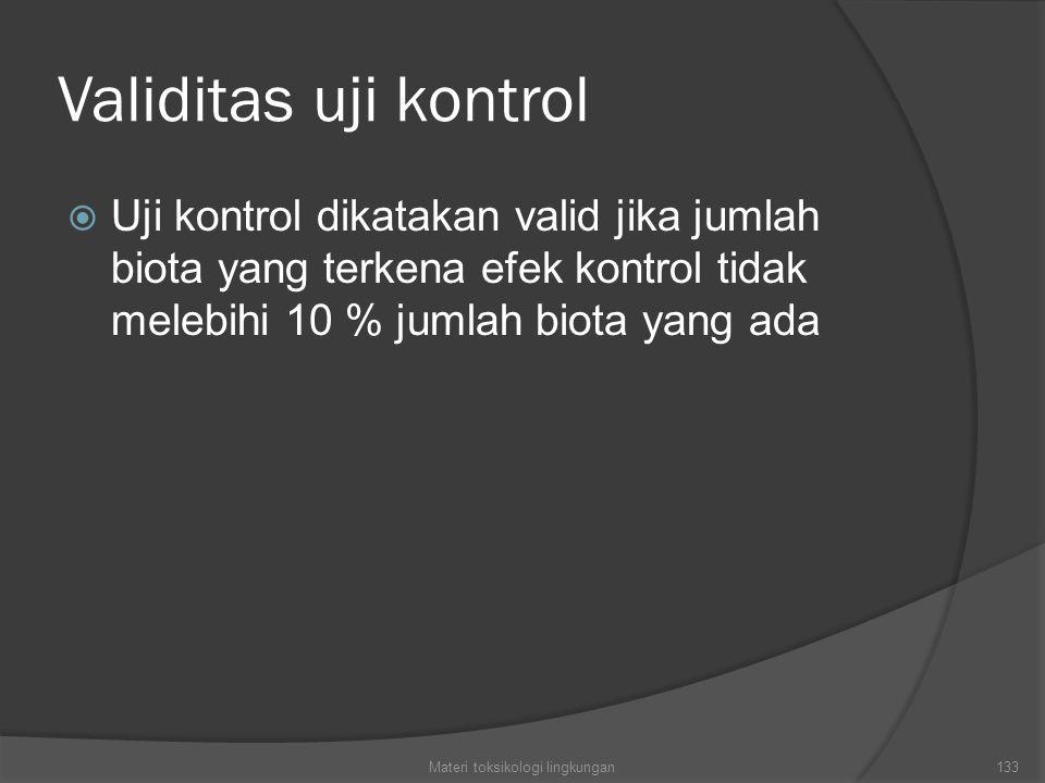 Validitas uji kontrol  Uji kontrol dikatakan valid jika jumlah biota yang terkena efek kontrol tidak melebihi 10 % jumlah biota yang ada Materi toksikologi lingkungan133