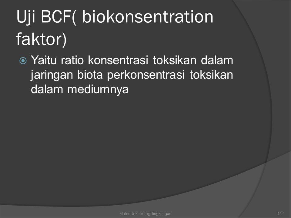 Uji BCF( biokonsentration faktor)  Yaitu ratio konsentrasi toksikan dalam jaringan biota perkonsentrasi toksikan dalam mediumnya Materi toksikologi lingkungan142