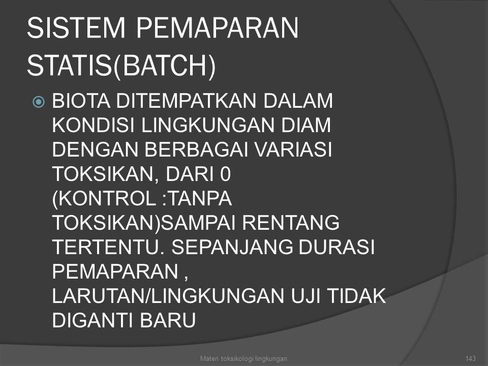 SISTEM PEMAPARAN STATIS(BATCH)  BIOTA DITEMPATKAN DALAM KONDISI LINGKUNGAN DIAM DENGAN BERBAGAI VARIASI TOKSIKAN, DARI 0 (KONTROL :TANPA TOKSIKAN)SAMPAI RENTANG TERTENTU.