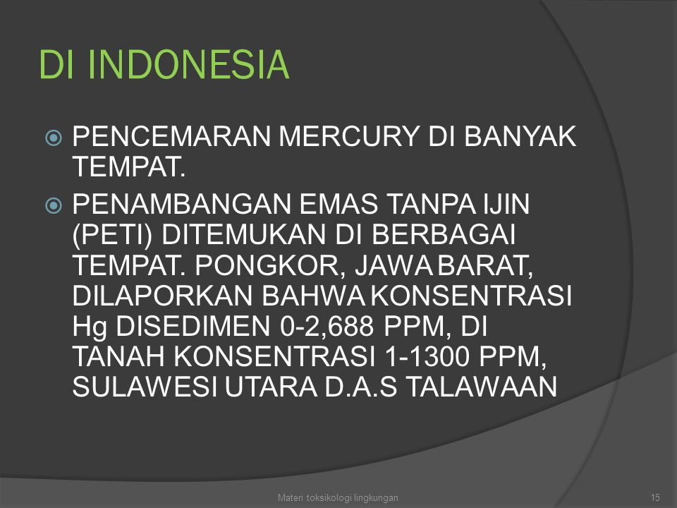 DI INDONESIA  PENCEMARAN MERCURY DI BANYAK TEMPAT.  PENAMBANGAN EMAS TANPA IJIN (PETI) DITEMUKAN DI BERBAGAI TEMPAT. PONGKOR, JAWA BARAT, DILAPORKAN
