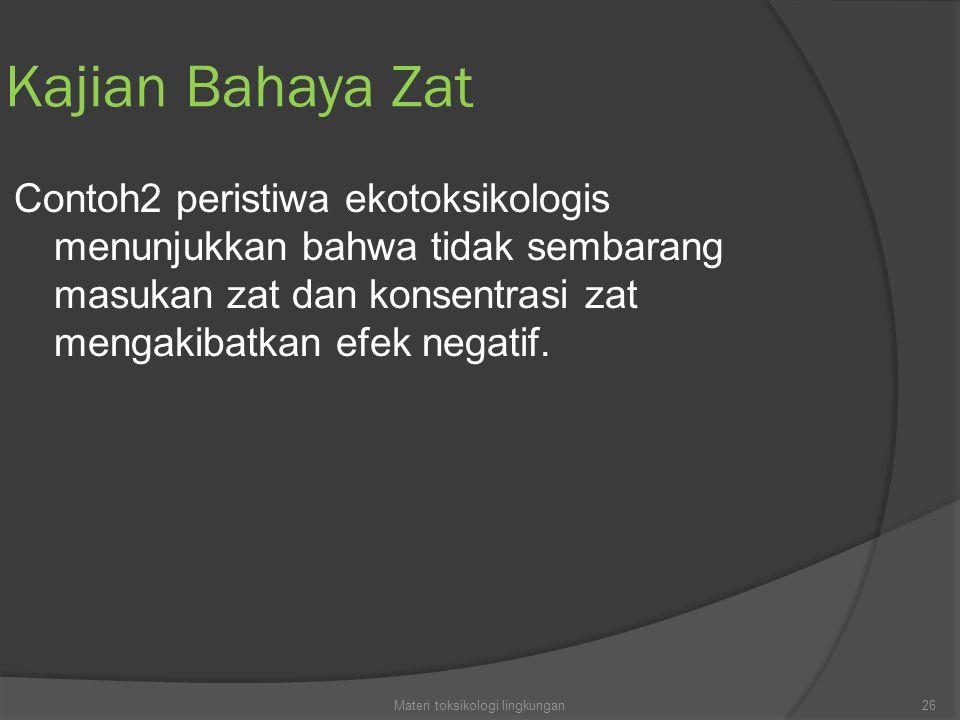 Kajian Bahaya Zat Contoh2 peristiwa ekotoksikologis menunjukkan bahwa tidak sembarang masukan zat dan konsentrasi zat mengakibatkan efek negatif. 26Ma