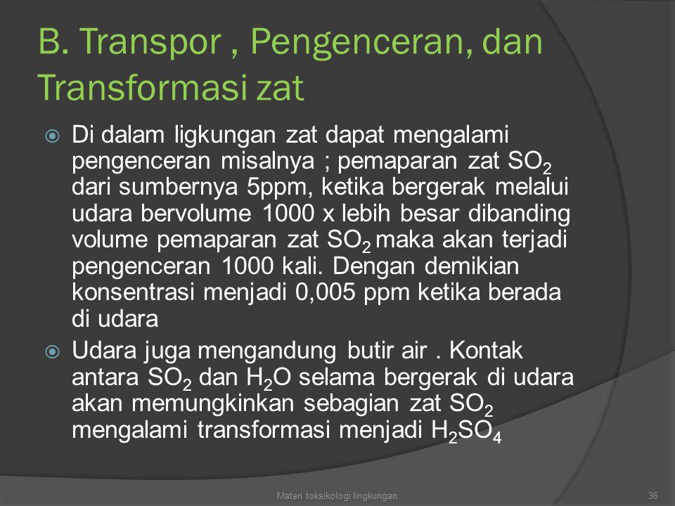 B. Transpor, Pengenceran, dan Transformasi zat  Di dalam ligkungan zat dapat mengalami pengenceran misalnya ; pemaparan zat SO 2 dari sumbernya 5ppm,