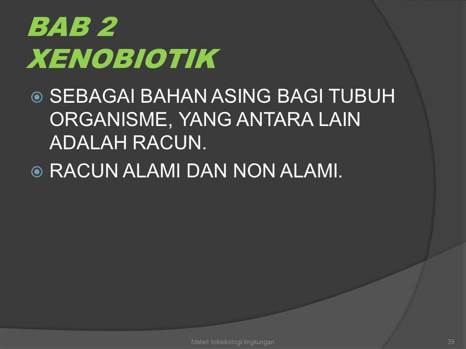 BAB 2 XENOBIOTIK  SEBAGAI BAHAN ASING BAGI TUBUH ORGANISME, YANG ANTARA LAIN ADALAH RACUN.  RACUN ALAMI DAN NON ALAMI. 39Materi toksikologi lingkung