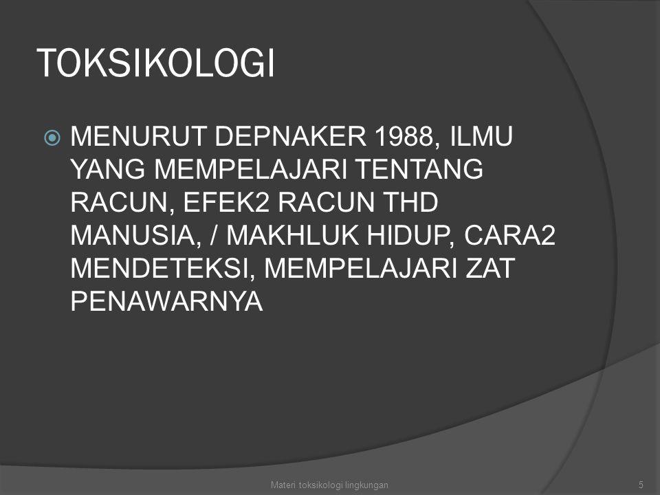 TOKSIKOLOGI  MENURUT DEPNAKER 1988, ILMU YANG MEMPELAJARI TENTANG RACUN, EFEK2 RACUN THD MANUSIA, / MAKHLUK HIDUP, CARA2 MENDETEKSI, MEMPELAJARI ZAT PENAWARNYA 5Materi toksikologi lingkungan