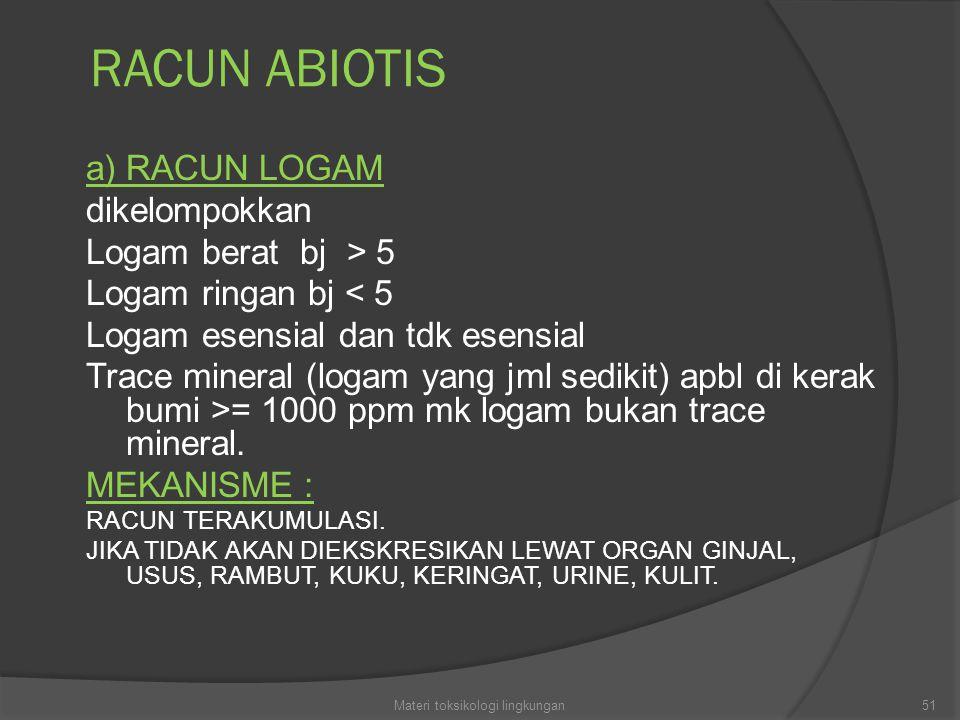 RACUN ABIOTIS a) RACUN LOGAM dikelompokkan Logam berat bj > 5 Logam ringan bj < 5 Logam esensial dan tdk esensial Trace mineral (logam yang jml sedikit) apbl di kerak bumi >= 1000 ppm mk logam bukan trace mineral.