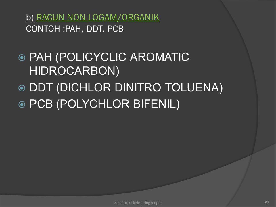 b) RACUN NON LOGAM/ORGANIK CONTOH :PAH, DDT, PCB  PAH (POLICYCLIC AROMATIC HIDROCARBON)  DDT (DICHLOR DINITRO TOLUENA)  PCB (POLYCHLOR BIFENIL) 53Materi toksikologi lingkungan