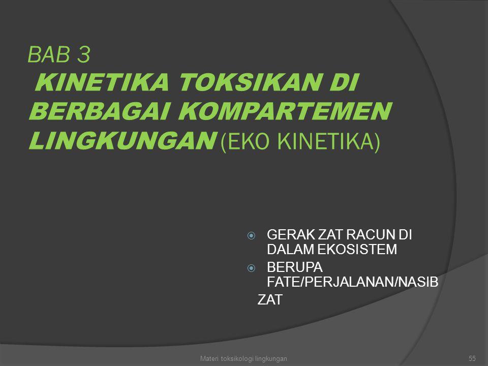 BAB 3 KINETIKA TOKSIKAN DI BERBAGAI KOMPARTEMEN LINGKUNGAN (EKO KINETIKA)  GERAK ZAT RACUN DI DALAM EKOSISTEM  BERUPA FATE/PERJALANAN/NASIB ZAT 55Ma