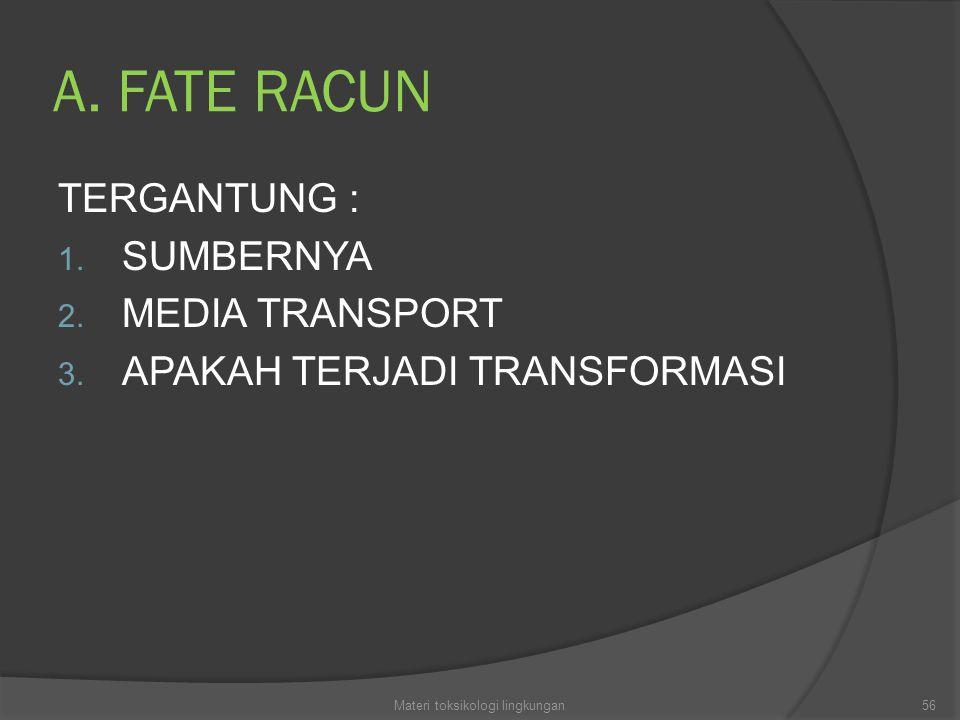 A. FATE RACUN TERGANTUNG : 1. SUMBERNYA 2. MEDIA TRANSPORT 3. APAKAH TERJADI TRANSFORMASI 56Materi toksikologi lingkungan
