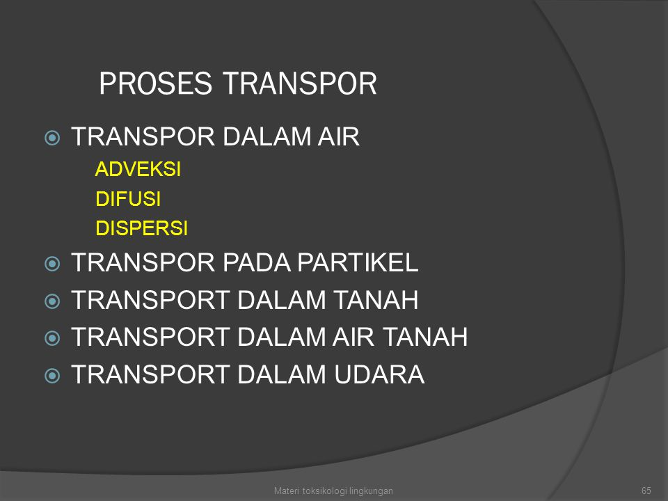 PROSES TRANSPOR  TRANSPOR DALAM AIR ADVEKSI DIFUSI DISPERSI  TRANSPOR PADA PARTIKEL  TRANSPORT DALAM TANAH  TRANSPORT DALAM AIR TANAH  TRANSPORT DALAM UDARA 65Materi toksikologi lingkungan