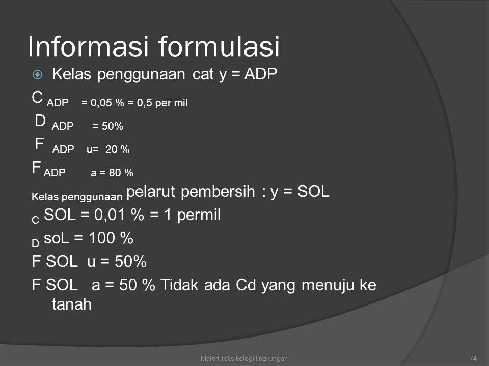 Informasi formulasi  Kelas penggunaan cat y = ADP C ADP = 0,05 % = 0,5 per mil D ADP = 50% F ADP u= 20 % F ADP a = 80 % Kelas penggunaan pelarut pembersih : y = SOL C SOL = 0,01 % = 1 permil D soL = 100 % F SOL u = 50% F SOL a = 50 % Tidak ada Cd yang menuju ke tanah 74Materi toksikologi lingkungan