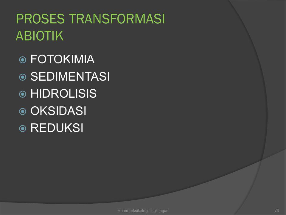 PROSES TRANSFORMASI ABIOTIK  FOTOKIMIA  SEDIMENTASI  HIDROLISIS  OKSIDASI  REDUKSI 76Materi toksikologi lingkungan