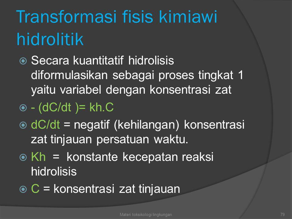 Transformasi fisis kimiawi hidrolitik  Secara kuantitatif hidrolisis diformulasikan sebagai proses tingkat 1 yaitu variabel dengan konsentrasi zat  - (dC/dt )= kh.C  dC/dt = negatif (kehilangan) konsentrasi zat tinjauan persatuan waktu.