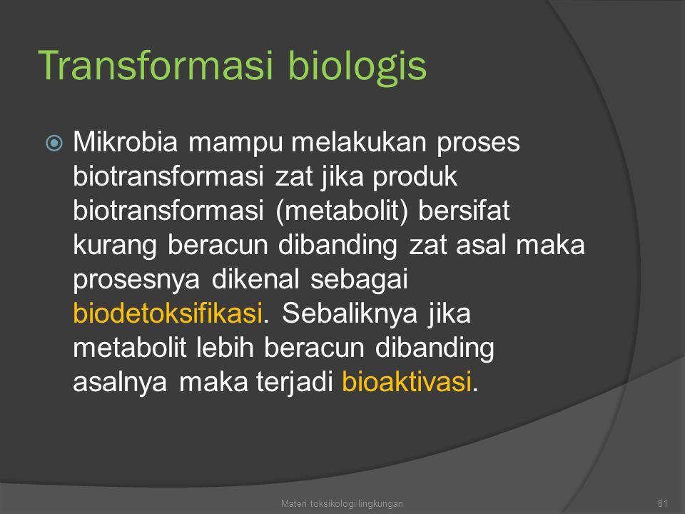 Transformasi biologis  Mikrobia mampu melakukan proses biotransformasi zat jika produk biotransformasi (metabolit) bersifat kurang beracun dibanding zat asal maka prosesnya dikenal sebagai biodetoksifikasi.