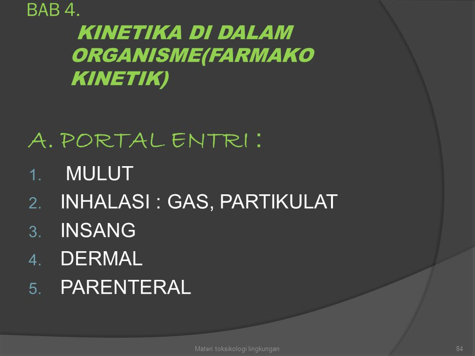 BAB 4. KINETIKA DI DALAM ORGANISME(FARMAKO KINETIK) A. PORTAL ENTRI : 1. MULUT 2. INHALASI : GAS, PARTIKULAT 3. INSANG 4. DERMAL 5. PARENTERAL 84Mater