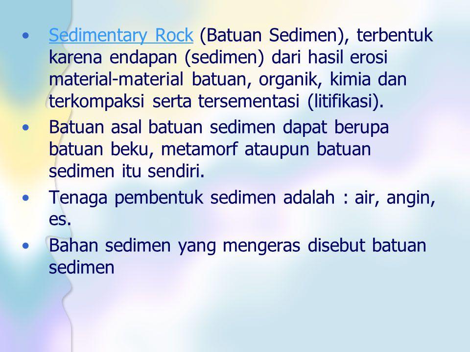 Sedimentary Rock (Batuan Sedimen), terbentuk karena endapan (sedimen) dari hasil erosi material-material batuan, organik, kimia dan terkompaksi serta