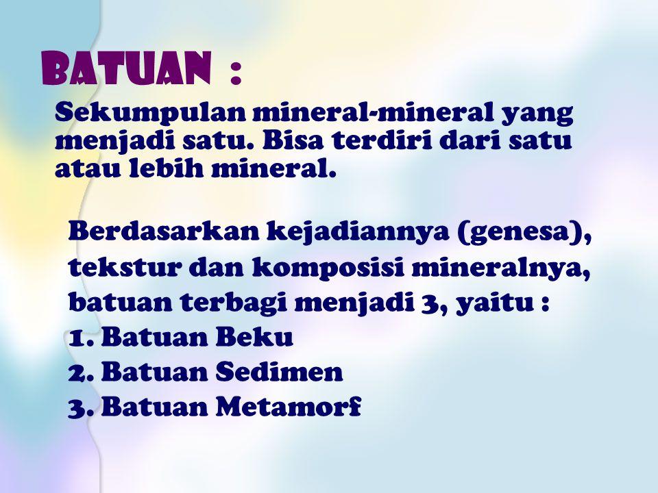 BATUAN : Sekumpulan mineral-mineral yang menjadi satu. Bisa terdiri dari satu atau lebih mineral. Berdasarkan kejadiannya (genesa), tekstur dan kompos