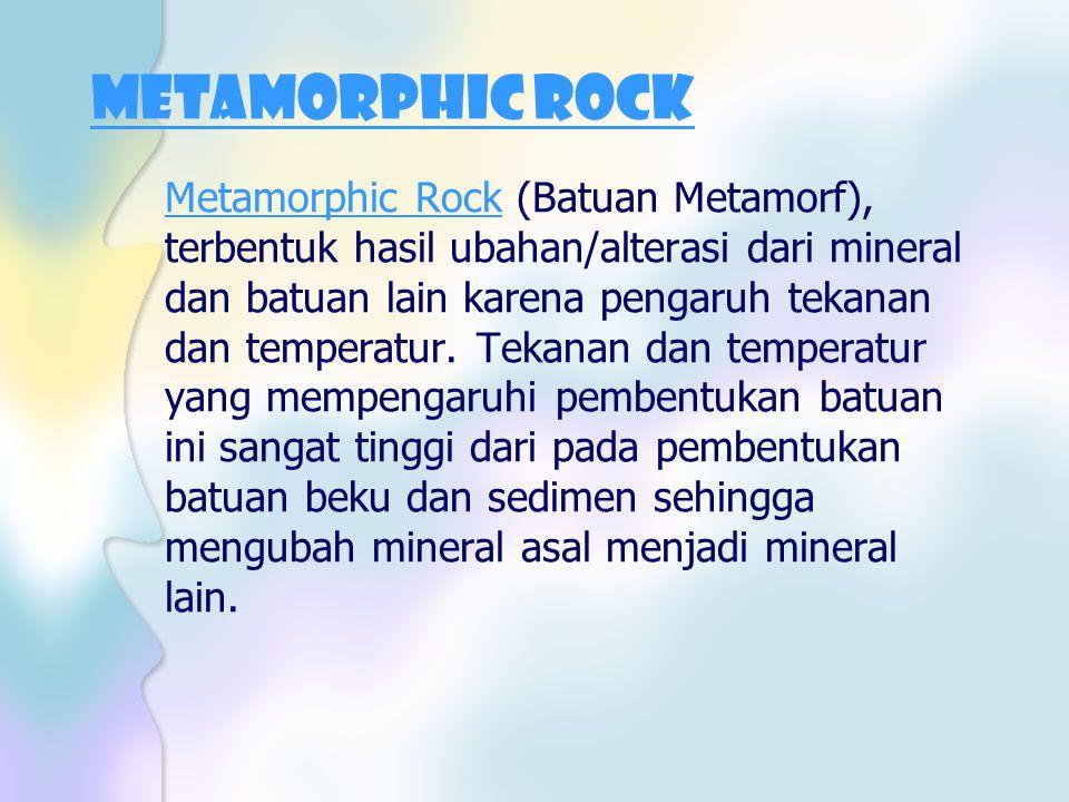 Metamorphic Rock Metamorphic Rock (Batuan Metamorf), terbentuk hasil ubahan/alterasi dari mineral dan batuan lain karena pengaruh tekanan dan temperat