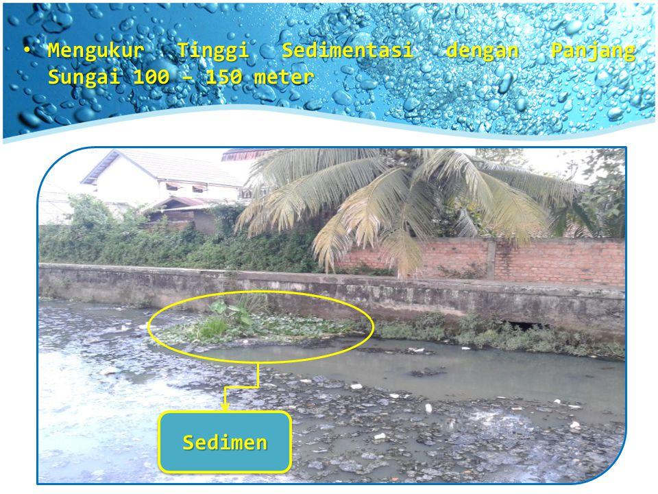 Mengukur Tinggi Sedimentasi dengan Panjang Sungai 100 – 150 meter Mengukur Tinggi Sedimentasi dengan Panjang Sungai 100 – 150 meter SedimenSedimen