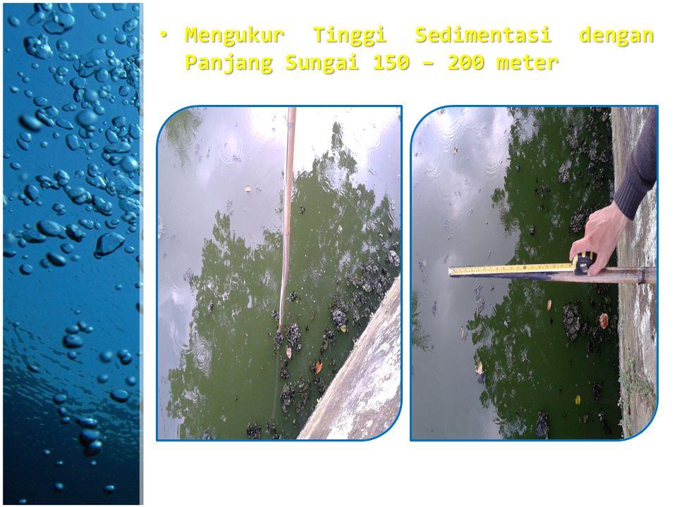 Mengukur Tinggi Sedimentasi dengan Panjang Sungai 150 – 200 meter Mengukur Tinggi Sedimentasi dengan Panjang Sungai 150 – 200 meter