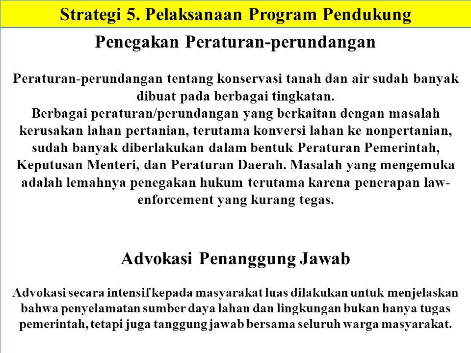 Strategi 5. Pelaksanaan Program Pendukung Penegakan Peraturan-perundangan Peraturan-perundangan tentang konservasi tanah dan air sudah banyak dibuat p