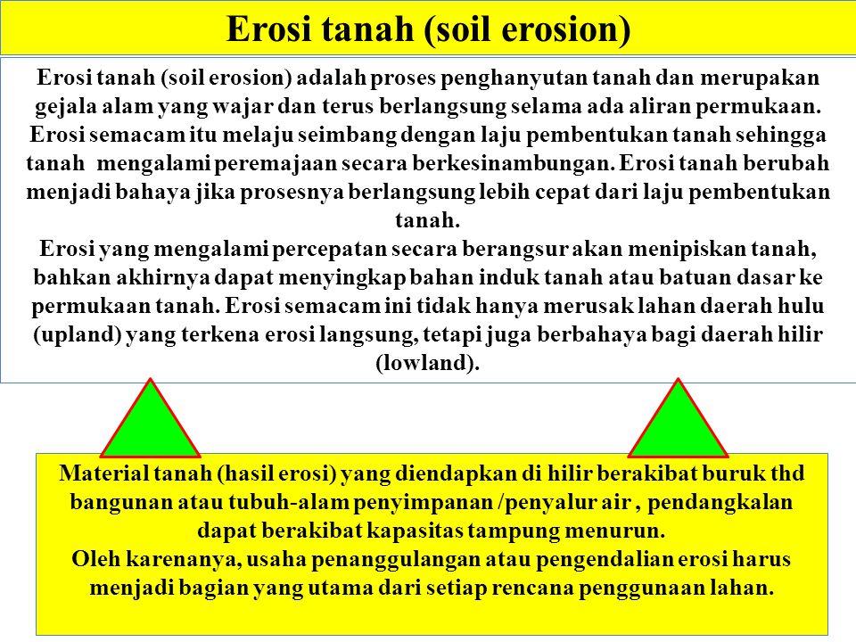 Erosi tanah (soil erosion) Material tanah (hasil erosi) yang diendapkan di hilir berakibat buruk thd bangunan atau tubuh-alam penyimpanan /penyalur ai