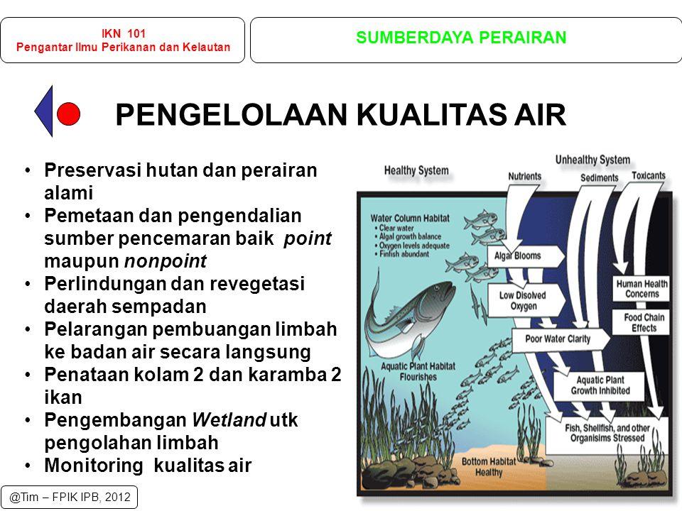 Preservasi hutan dan perairan alami Pemetaan dan pengendalian sumber pencemaran baik point maupun nonpoint Perlindungan dan revegetasi daerah sempadan Pelarangan pembuangan limbah ke badan air secara langsung Penataan kolam 2 dan karamba 2 ikan Pengembangan Wetland utk pengolahan limbah Monitoring kualitas air PENGELOLAAN KUALITAS AIR IKN 101 Pengantar Ilmu Perikanan dan Kelautan SUMBERDAYA PERAIRAN @Tim – FPIK IPB, 2012