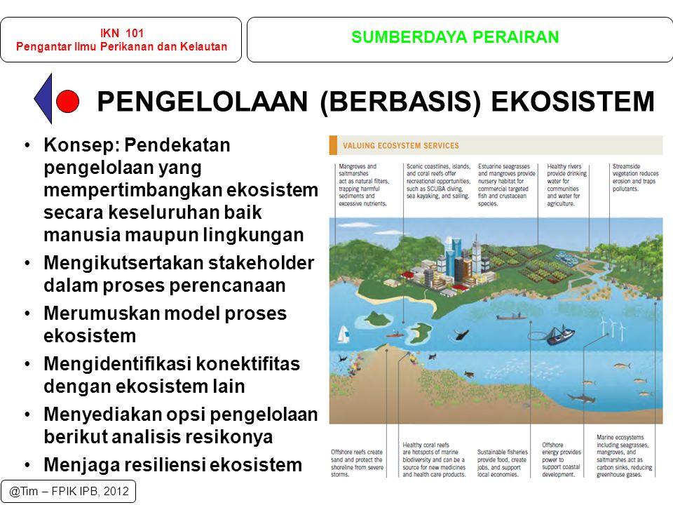 Konsep: Pendekatan pengelolaan yang mempertimbangkan ekosistem secara keseluruhan baik manusia maupun lingkungan Mengikutsertakan stakeholder dalam proses perencanaan Merumuskan model proses ekosistem Mengidentifikasi konektifitas dengan ekosistem lain Menyediakan opsi pengelolaan berikut analisis resikonya Menjaga resiliensi ekosistem PENGELOLAAN (BERBASIS) EKOSISTEM IKN 101 Pengantar Ilmu Perikanan dan Kelautan SUMBERDAYA PERAIRAN @Tim – FPIK IPB, 2012