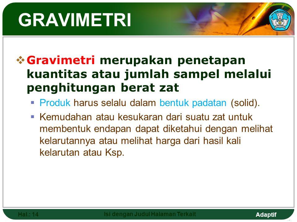 Adaptif GRAVIMETRI  Gravimetri merupakan penetapan kuantitas atau jumlah sampel melalui penghitungan berat zat  Produk harus selalu dalam bentuk padatan (solid).