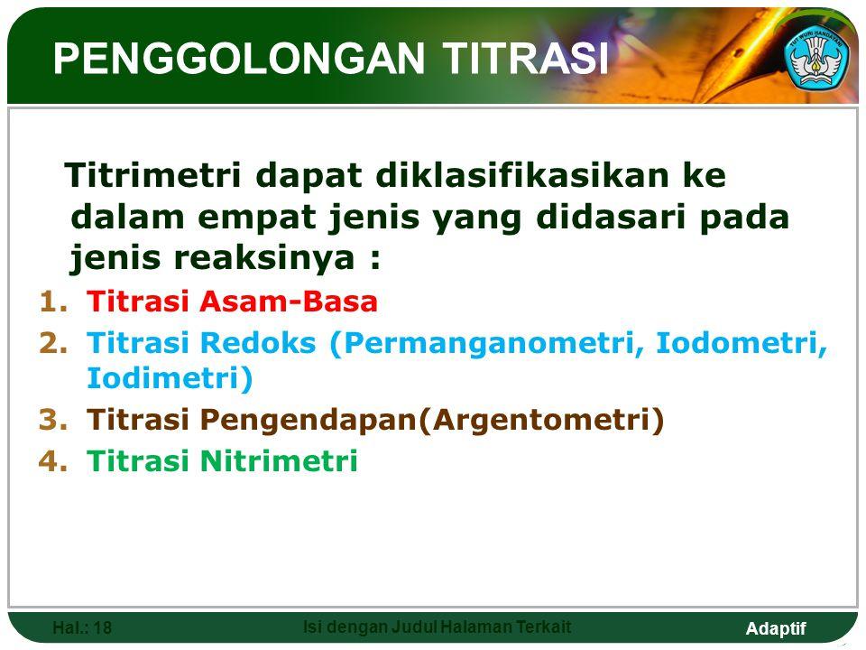 Adaptif PENGGOLONGAN TITRASI Titrimetri dapat diklasifikasikan ke dalam empat jenis yang didasari pada jenis reaksinya : 1.Titrasi Asam-Basa 2.Titrasi Redoks (Permanganometri, Iodometri, Iodimetri) 3.Titrasi Pengendapan(Argentometri) 4.Titrasi Nitrimetri Hal.: 18 Isi dengan Judul Halaman Terkait