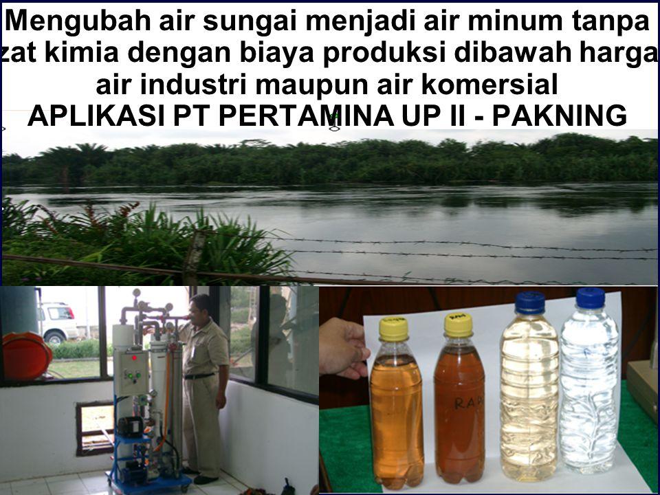 Mengubah air sungai menjadi air minum tanpa zat kimia dengan biaya produksi dibawah harga air industri maupun air komersial APLIKASI PT PERTAMINA UP I