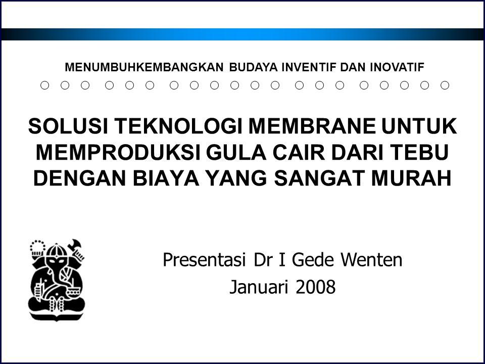 SOLUSI TEKNOLOGI MEMBRANE UNTUK MEMPRODUKSI GULA CAIR DARI TEBU DENGAN BIAYA YANG SANGAT MURAH Presentasi Dr I Gede Wenten Januari 2008 MENUMBUHKEMBAN